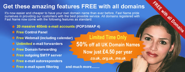 It's now easier and cheaper to have your own domain name and Website hosting than ever before. Fast Name pride ourselves in providing our customers with the best possible registration and hosting service. All domain names registered with Fast Name now come with the following features as standard, 20 massive 400mb e-mail accounts - these can be pop3 or imap 4, free control panel, free webmail including Online calendar, unlimited e-mail forwarders, domain name forwarding, outgoing SMTP server, e-mail autoresponders, email spam filtering, and much more. Take out one of our comprehensive Website hosting plans and get your domain name, including all of the features above, completely free.